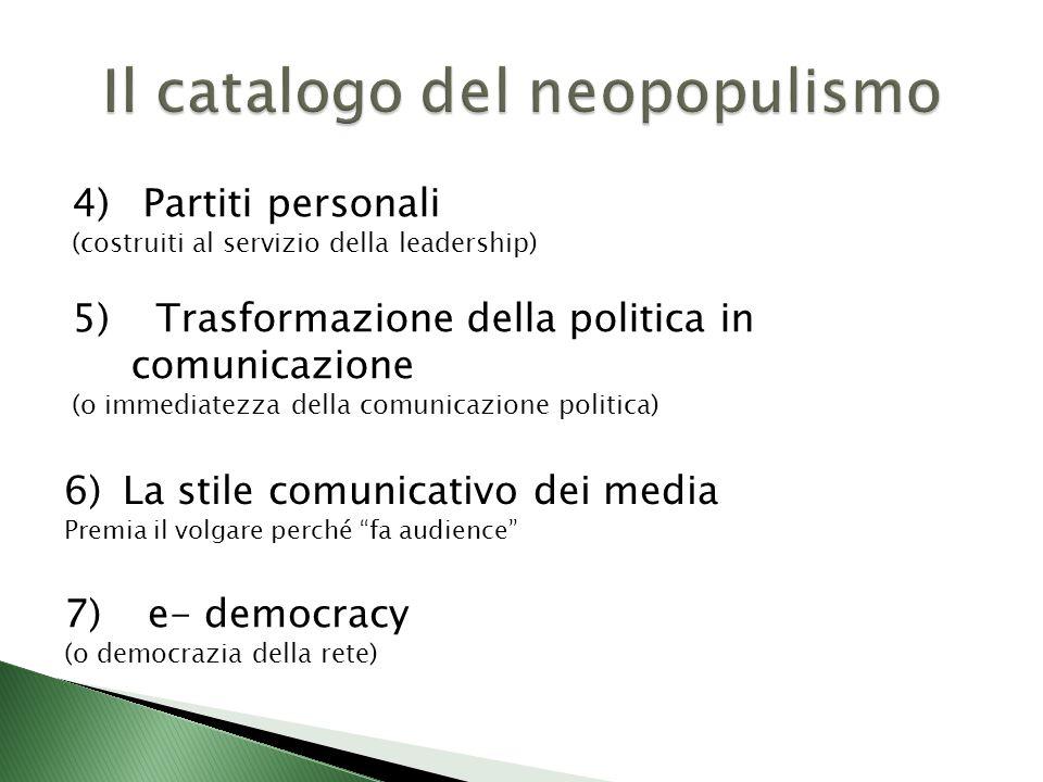 4) Partiti personali (costruiti al servizio della leadership) 5) Trasformazione della politica in comunicazione (o immediatezza della comunicazione politica) 6)La stile comunicativo dei media Premia il volgare perché fa audience 7) e- democracy (o democrazia della rete)