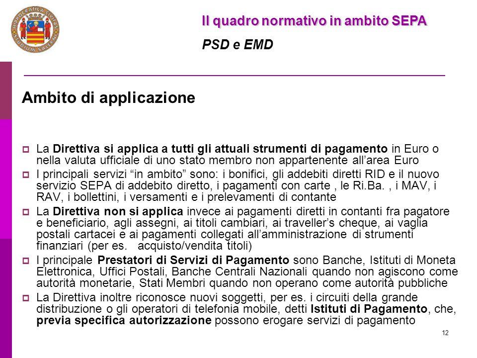 12 Il quadro normativo in ambito SEPA PSD e EMD Ambito di applicazione  La Direttiva si applica a tutti gli attuali strumenti di pagamento in Euro o