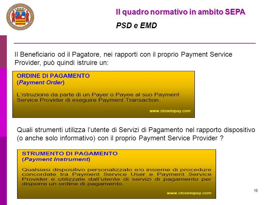 18 Il quadro normativo in ambito SEPA PSD e EMD Il Beneficiario od il Pagatore, nei rapporti con il proprio Payment Service Provider, può quindi istru