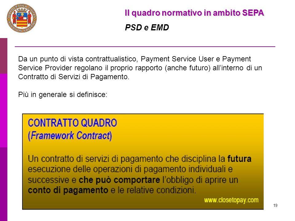 19 Il quadro normativo in ambito SEPA PSD e EMD Da un punto di vista contrattualistico, Payment Service User e Payment Service Provider regolano il pr