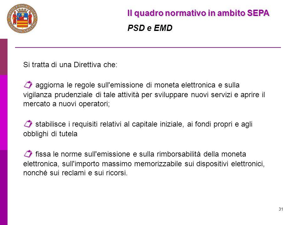 31 Il quadro normativo in ambito SEPA PSD e EMD Si tratta di una Direttiva che:   aggiorna le regole sull'emissione di moneta elettronica e sulla vi