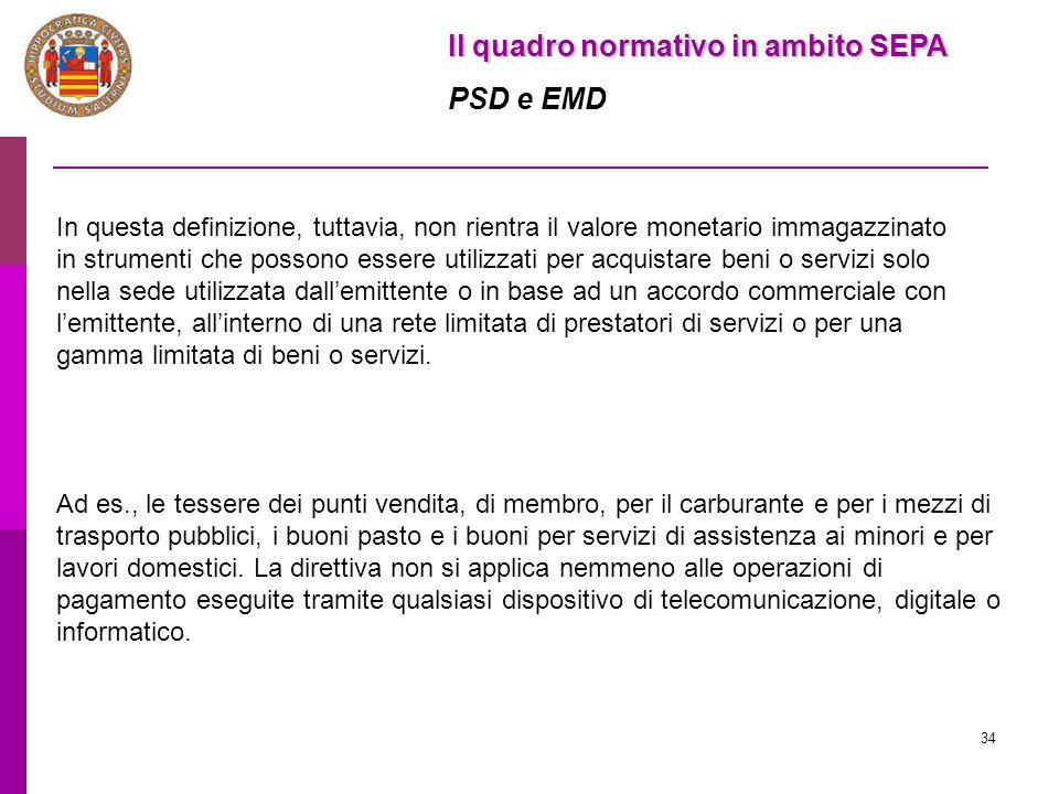 34 Il quadro normativo in ambito SEPA PSD e EMD In questa definizione, tuttavia, non rientra il valore monetario immagazzinato in strumenti che posson
