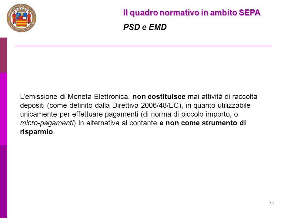 35 Il quadro normativo in ambito SEPA PSD e EMD L'emissione di Moneta Elettronica, non costituisce mai attività di raccolta depositi (come definito da