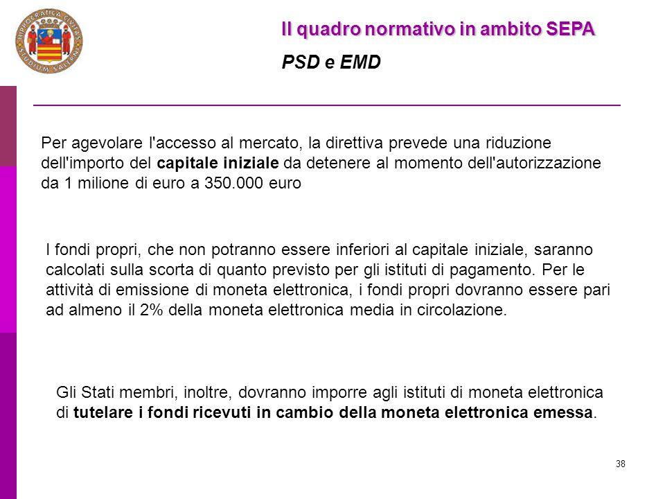 38 Il quadro normativo in ambito SEPA PSD e EMD Per agevolare l'accesso al mercato, la direttiva prevede una riduzione dell'importo del capitale inizi
