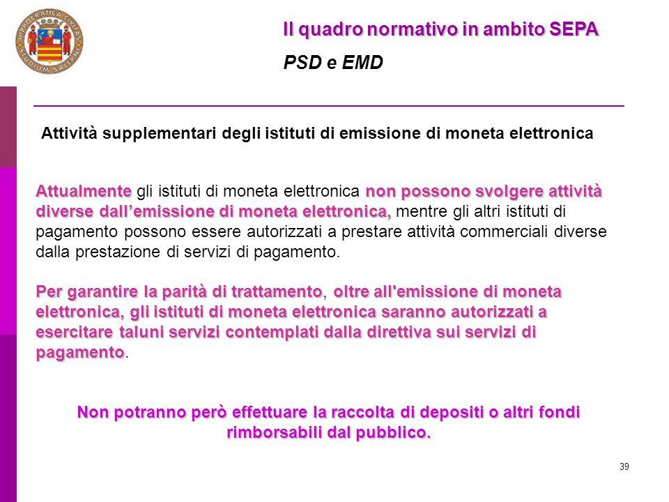 39 Il quadro normativo in ambito SEPA PSD e EMD Attività supplementari degli istituti di emissione di moneta elettronica Attualmentenon possono svolge
