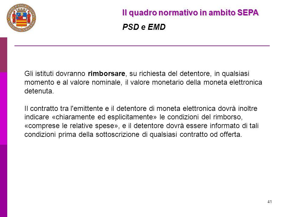 41 Il quadro normativo in ambito SEPA PSD e EMD Gli istituti dovranno rimborsare, su richiesta del detentore, in qualsiasi momento e al valore nominal