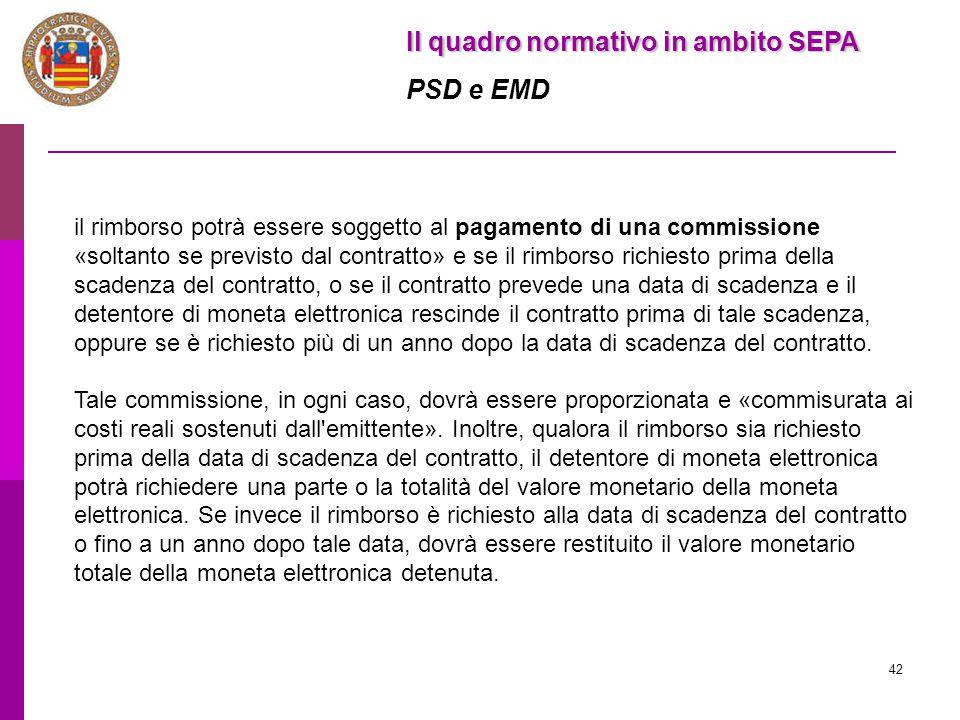 42 Il quadro normativo in ambito SEPA PSD e EMD il rimborso potrà essere soggetto al pagamento di una commissione «soltanto se previsto dal contratto»