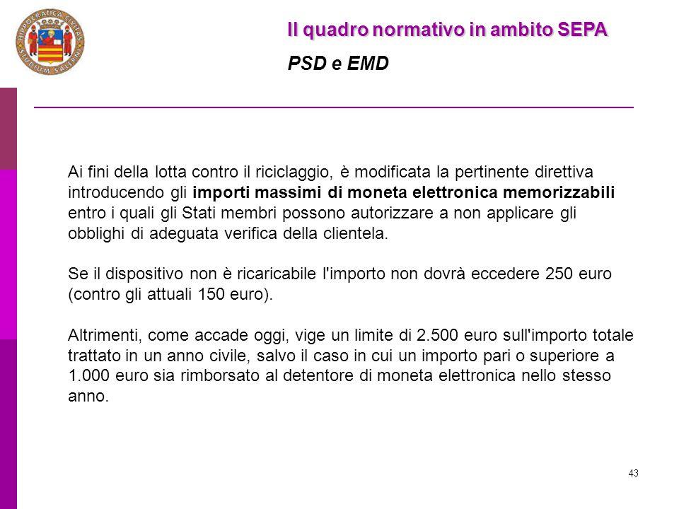 43 Il quadro normativo in ambito SEPA PSD e EMD Ai fini della lotta contro il riciclaggio, è modificata la pertinente direttiva introducendo gli impor
