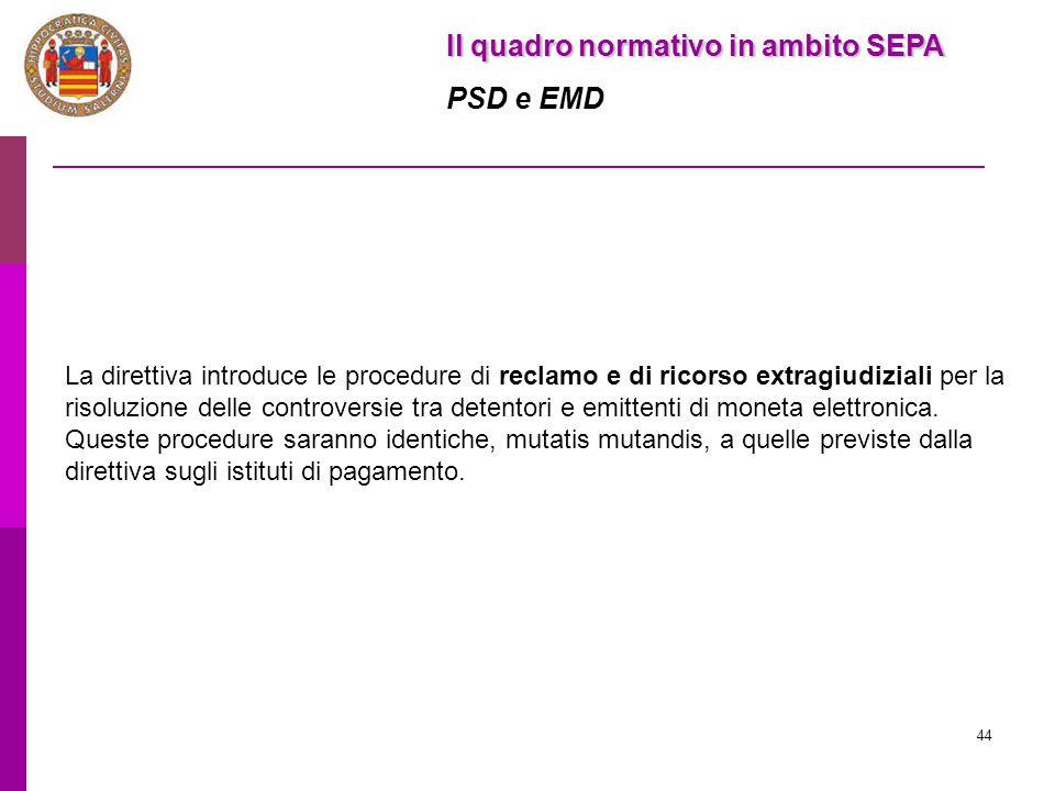 44 Il quadro normativo in ambito SEPA PSD e EMD La direttiva introduce le procedure di reclamo e di ricorso extragiudiziali per la risoluzione delle c