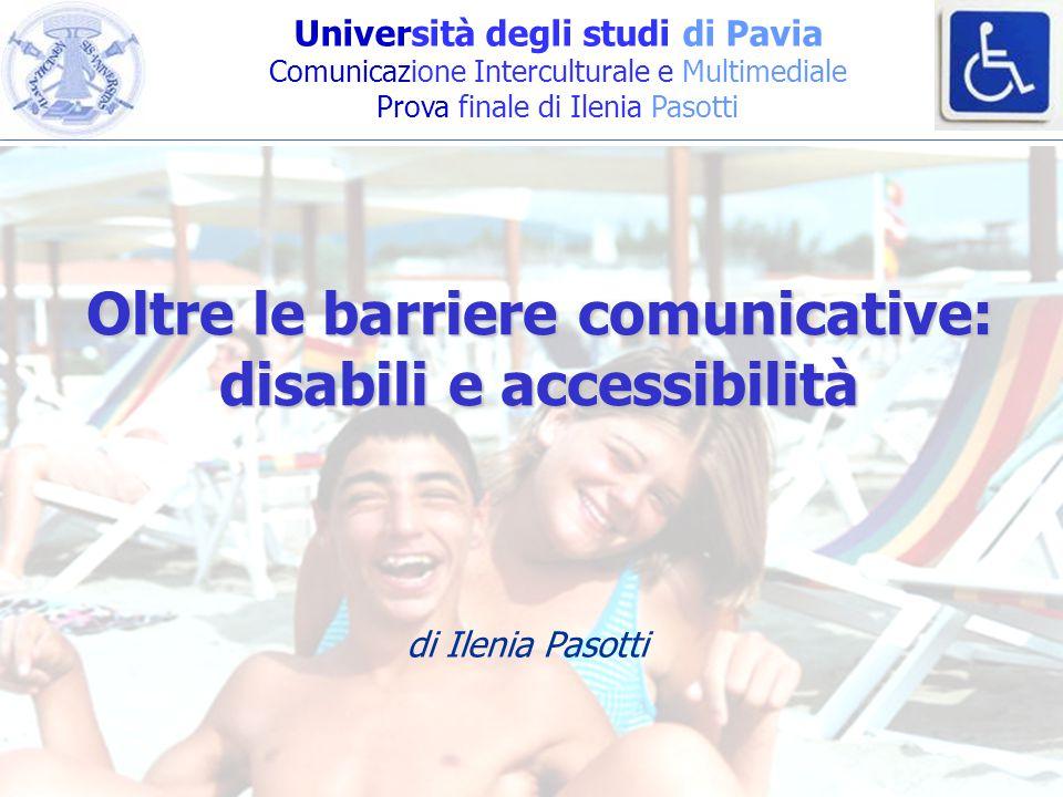 Università degli studi di Pavia Comunicazione Interculturale e Multimediale Prova finale di Ilenia Pasotti Oltre le barriere comunicative: disabili e accessibilità di Ilenia Pasotti