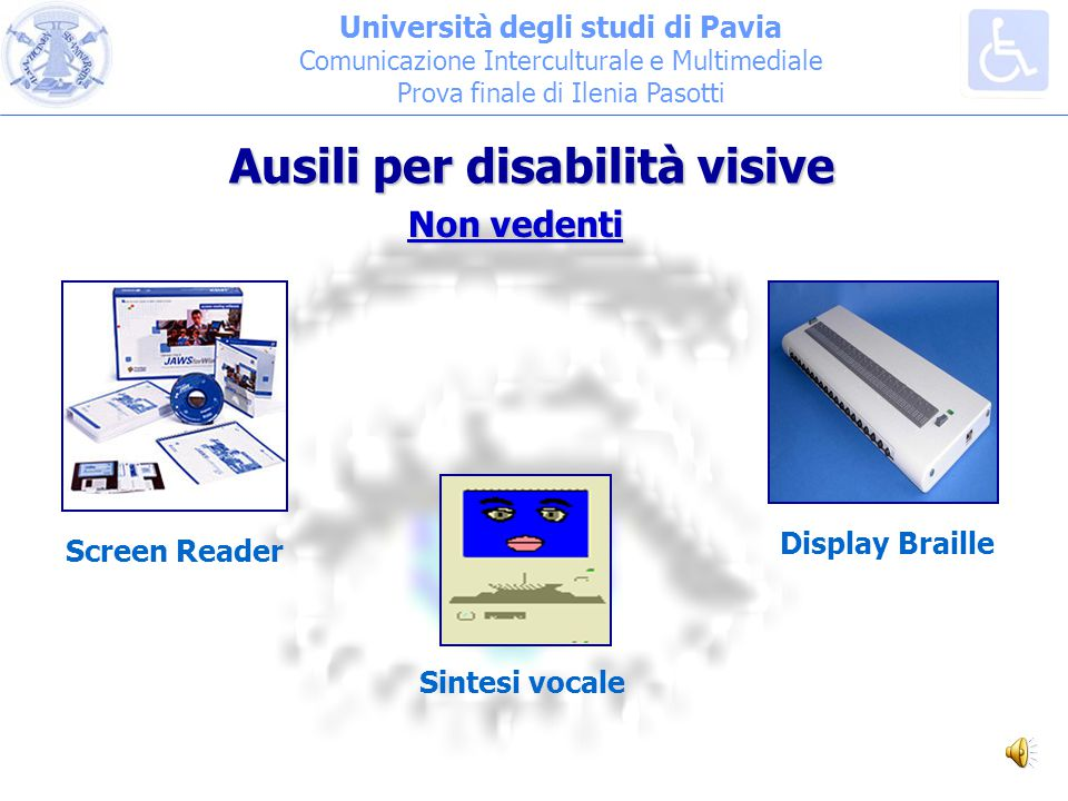 Università degli studi di Pavia Comunicazione Interculturale e Multimediale Prova finale di Ilenia Pasotti Screen Reader Display Braille Sintesi vocale Ausili per disabilità visive Non vedenti