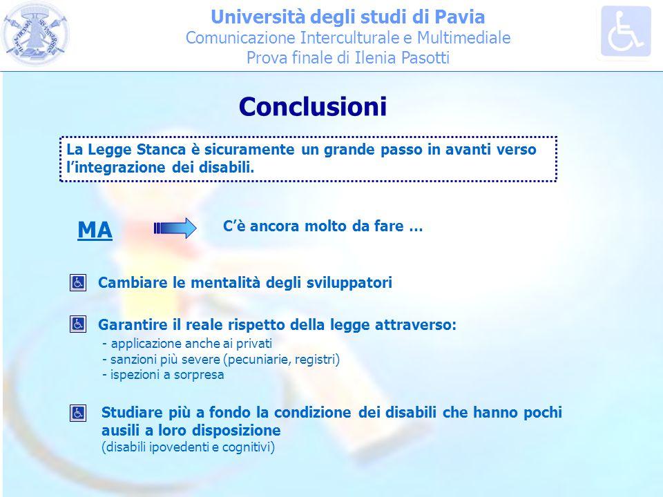 Università degli studi di Pavia Comunicazione Interculturale e Multimediale Prova finale di Ilenia Pasotti Conclusioni MA La Legge Stanca è sicuramente un grande passo in avanti verso l'integrazione dei disabili.