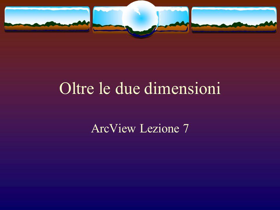Oltre le due dimensioni ArcView Lezione 7