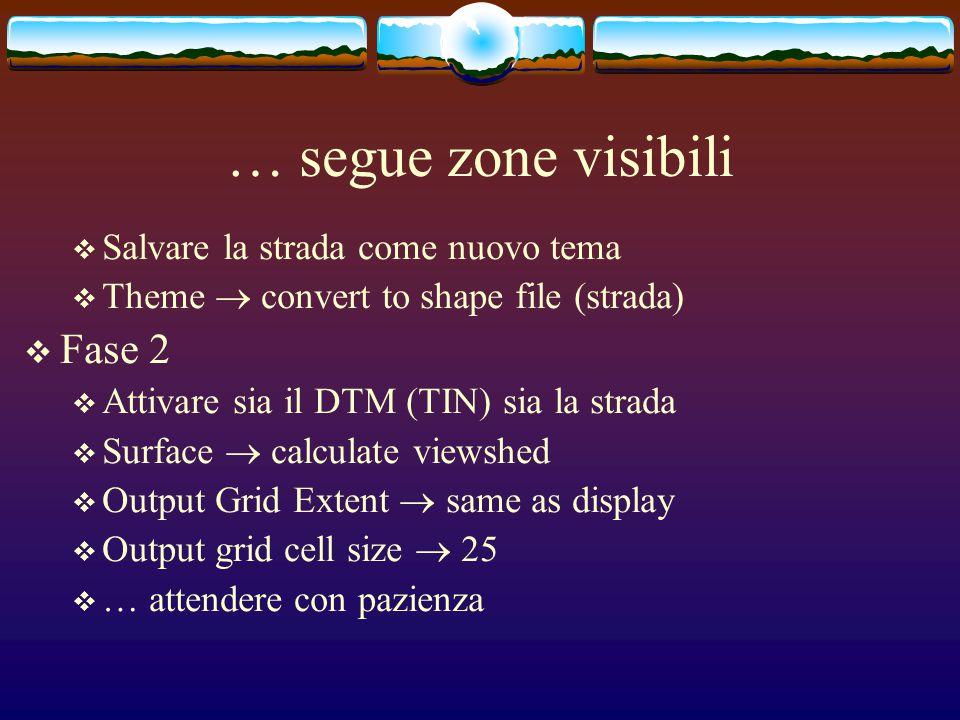 … segue zone visibili  Salvare la strada come nuovo tema  Theme  convert to shape file (strada)  Fase 2  Attivare sia il DTM (TIN) sia la strada