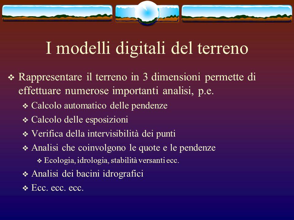 I modelli digitali del terreno  Rappresentare il terreno in 3 dimensioni permette di effettuare numerose importanti analisi, p.e.