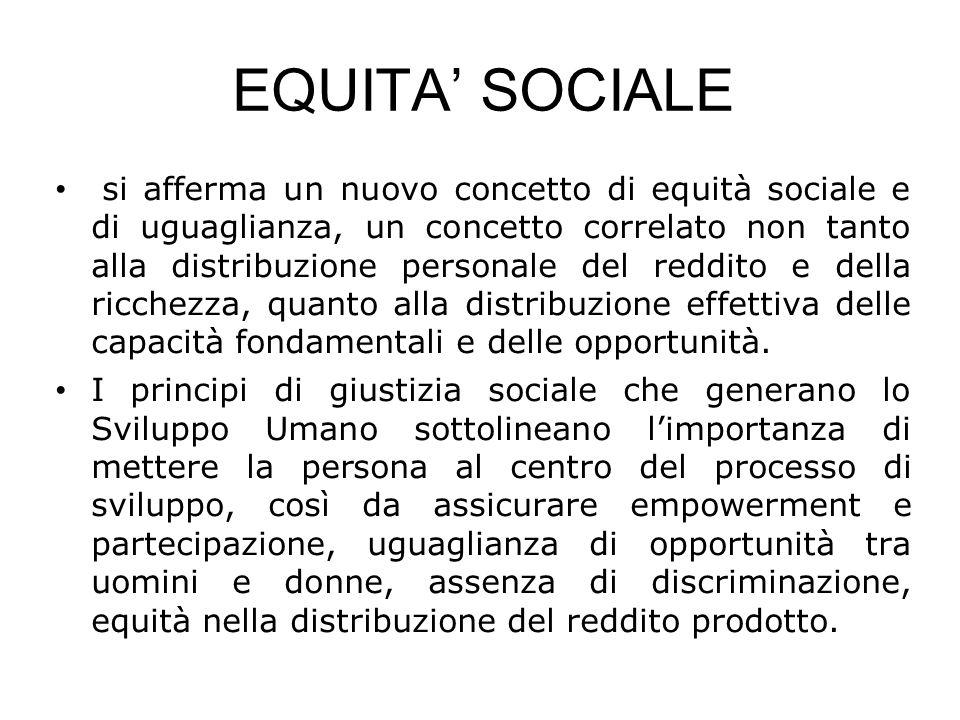 EQUITA' SOCIALE si afferma un nuovo concetto di equità sociale e di uguaglianza, un concetto correlato non tanto alla distribuzione personale del reddito e della ricchezza, quanto alla distribuzione effettiva delle capacità fondamentali e delle opportunità.