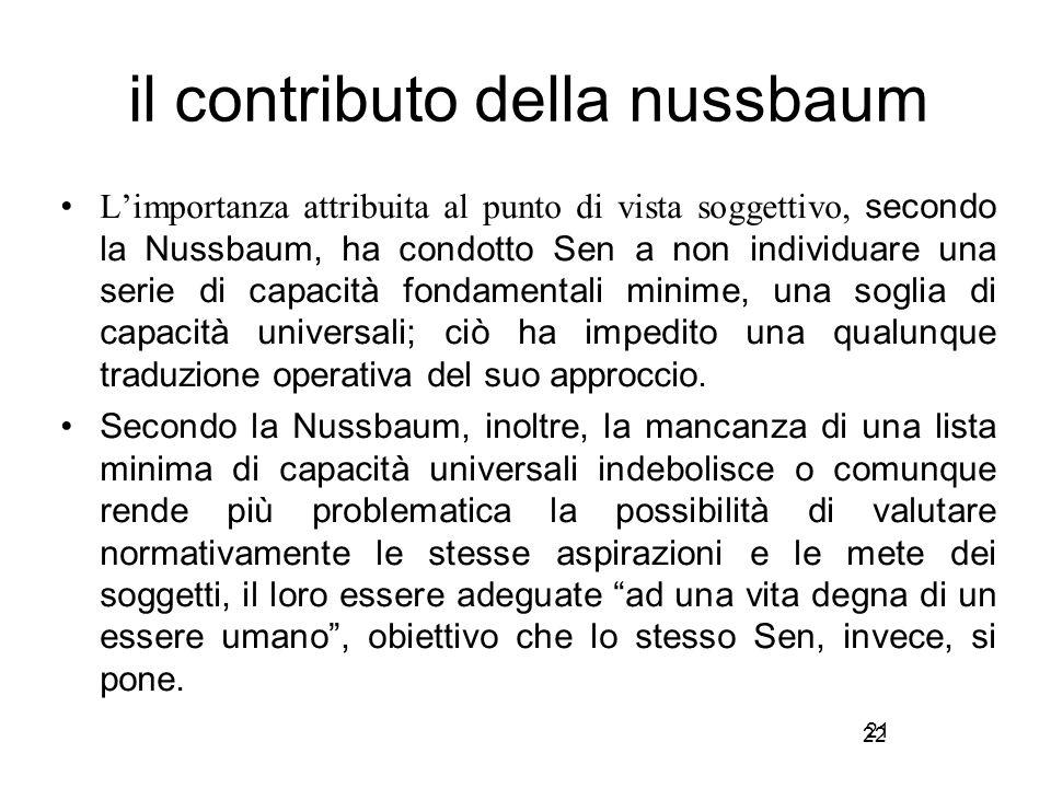 22 il contributo della nussbaum L'importanza attribuita al punto di vista soggettivo, secondo la Nussbaum, ha condotto Sen a non individuare una serie di capacità fondamentali minime, una soglia di capacità universali; ciò ha impedito una qualunque traduzione operativa del suo approccio.