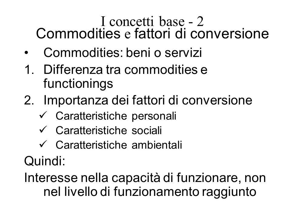 I concetti base - 2 Commodities e fattori di conversione Commodities: beni o servizi 1. Differenza tra commodities e functionings 2. Importanza dei fa