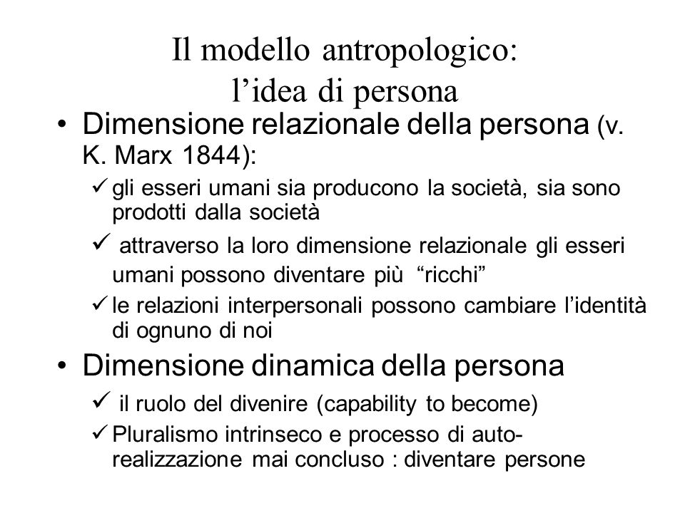 Il modello antropologico: l'idea di persona Dimensione relazionale della persona (v. K. Marx 1844): gli esseri umani sia producono la società, sia son