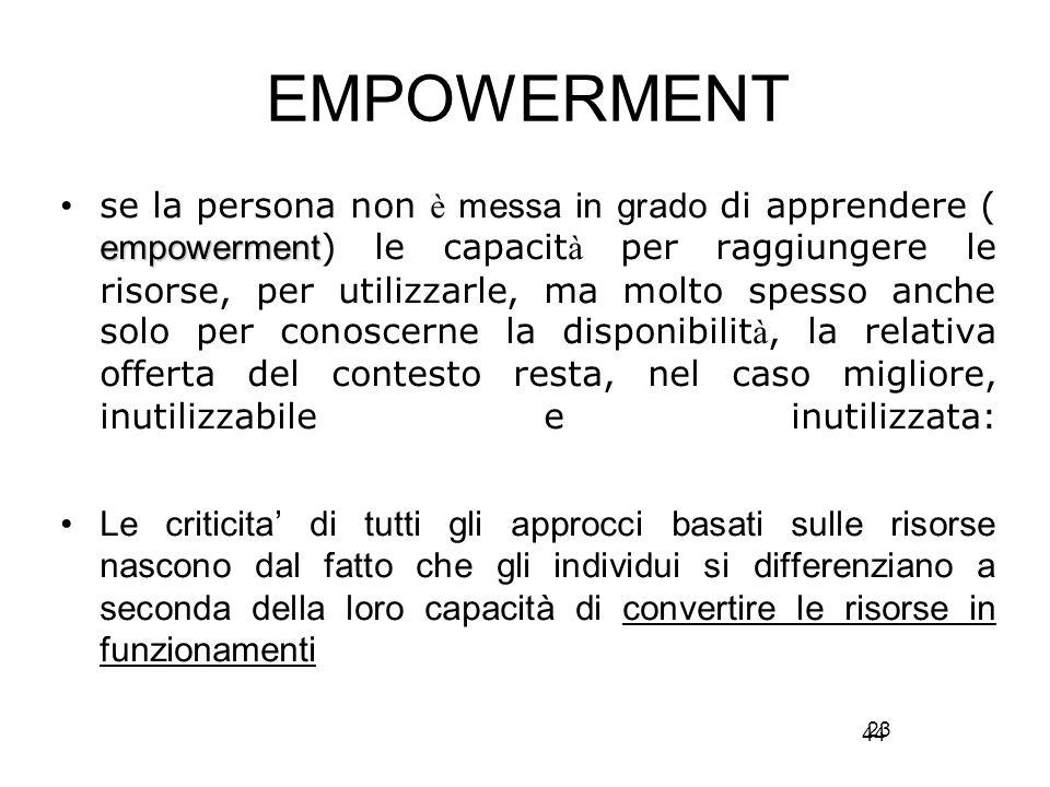 44 EMPOWERMENT empowerment se la persona non è messa in grado di apprendere ( empowerment ) le capacit à per raggiungere le risorse, per utilizzarle, ma molto spesso anche solo per conoscerne la disponibilit à, la relativa offerta del contesto resta, nel caso migliore, inutilizzabile e inutilizzata: Le criticita' di tutti gli approcci basati sulle risorse nascono dal fatto che gli individui si differenziano a seconda della loro capacità di convertire le risorse in funzionamenti 23