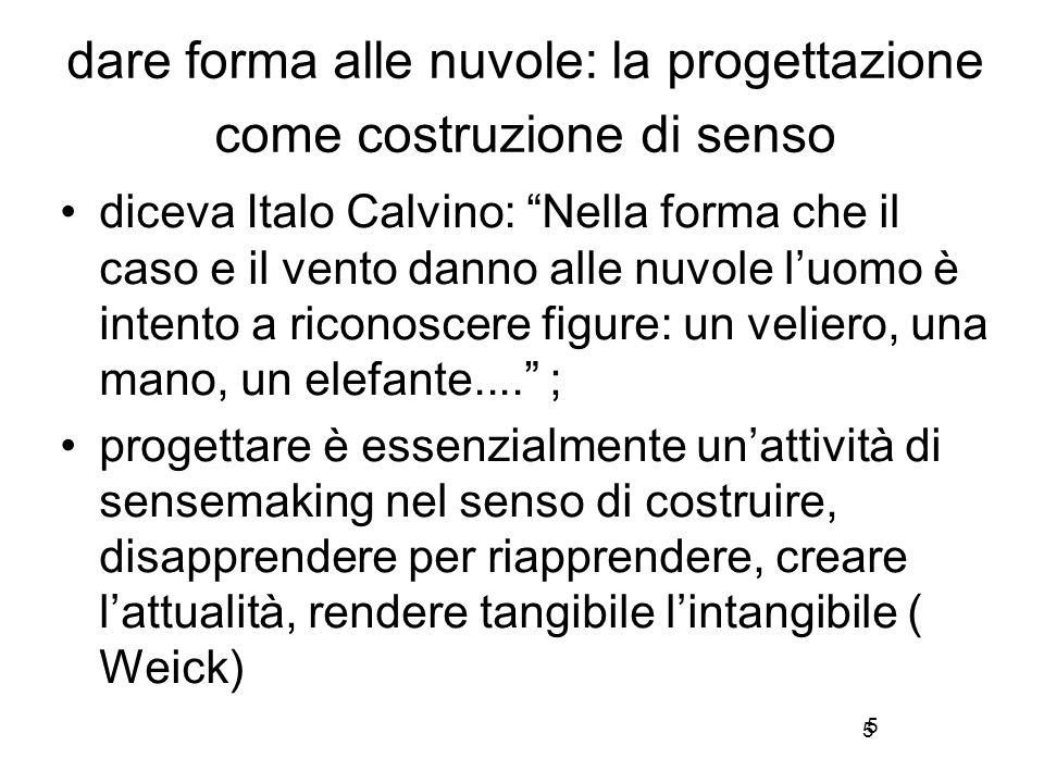 5 dare forma alle nuvole: la progettazione come costruzione di senso diceva Italo Calvino: Nella forma che il caso e il vento danno alle nuvole l'uomo è intento a riconoscere figure: un veliero, una mano, un elefante.... ; progettare è essenzialmente un'attività di sensemaking nel senso di costruire, disapprendere per riapprendere, creare l'attualità, rendere tangibile l'intangibile ( Weick) 5