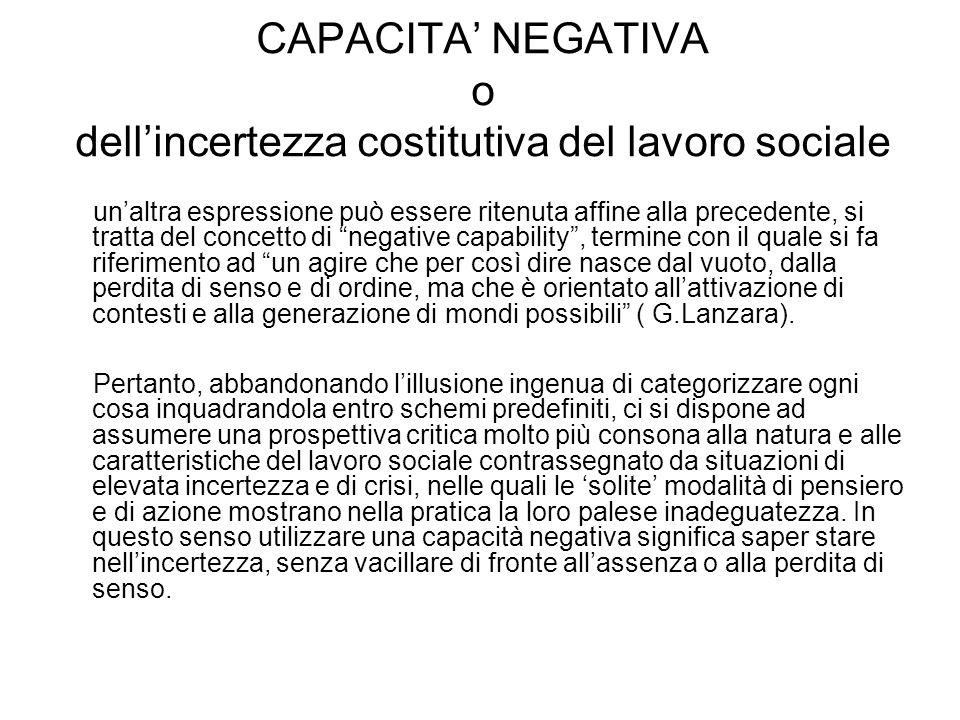 CAPACITA' NEGATIVA o dell'incertezza costitutiva del lavoro sociale un'altra espressione può essere ritenuta affine alla precedente, si tratta del con