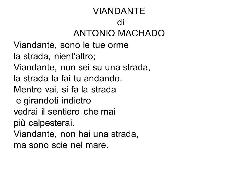 VIANDANTE di ANTONIO MACHADO Viandante, sono le tue orme la strada, nient'altro; Viandante, non sei su una strada, la strada la fai tu andando. Mentre
