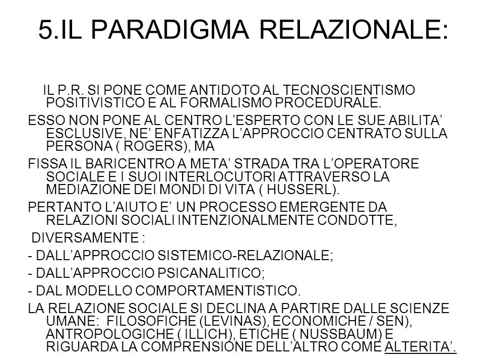 5.IL PARADIGMA RELAZIONALE: IL P.R. SI PONE COME ANTIDOTO AL TECNOSCIENTISMO POSITIVISTICO E AL FORMALISMO PROCEDURALE. ESSO NON PONE AL CENTRO L'ESPE