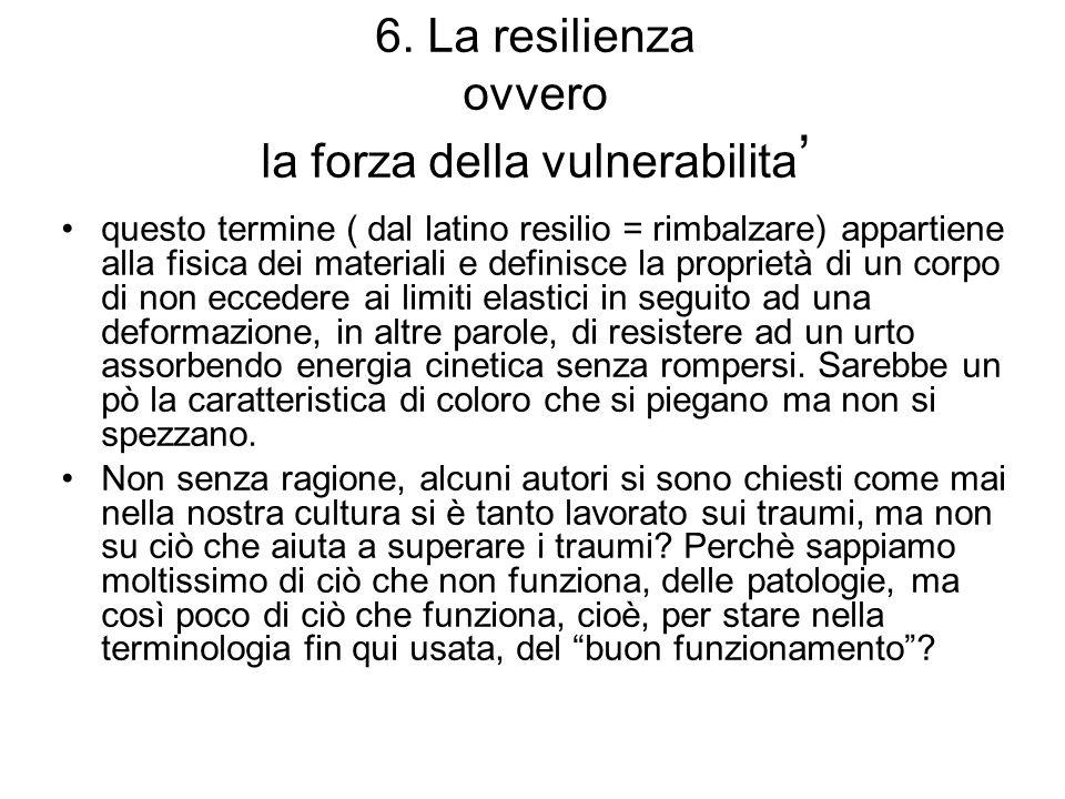 6. La resilienza ovvero la forza della vulnerabilita ' questo termine ( dal latino resilio = rimbalzare) appartiene alla fisica dei materiali e defini