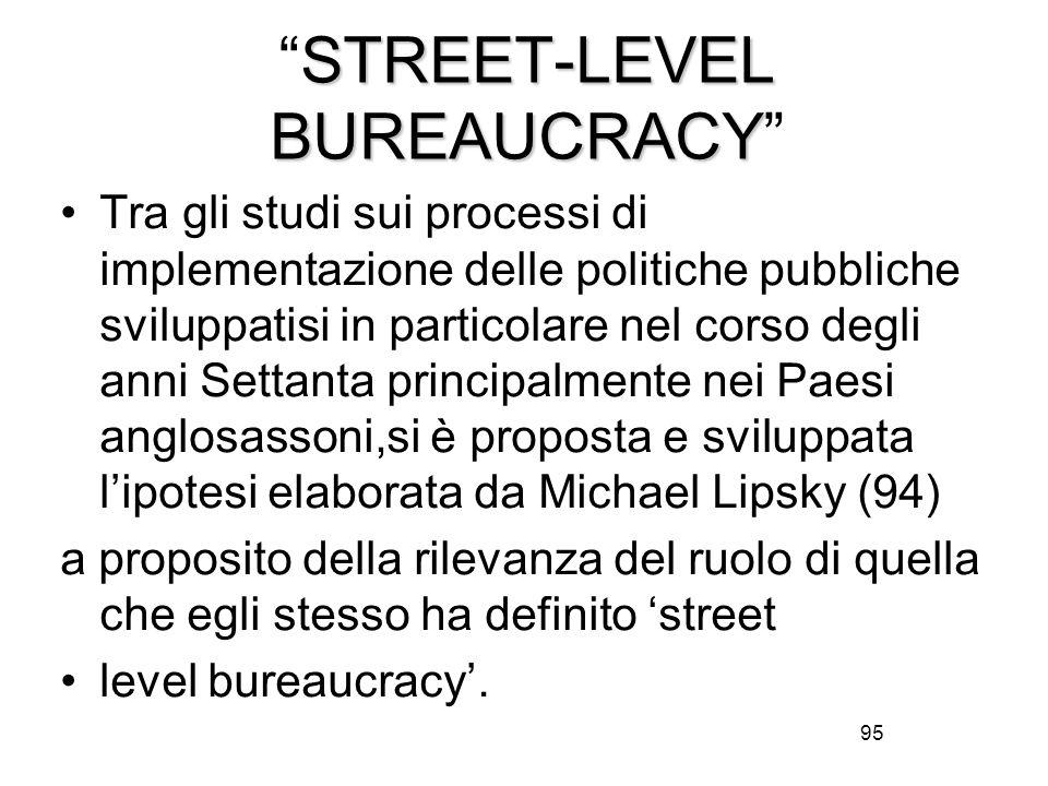 95 STREET-LEVEL BUREAUCRACY STREET-LEVEL BUREAUCRACY Tra gli studi sui processi di implementazione delle politiche pubbliche sviluppatisi in particolare nel corso degli anni Settanta principalmente nei Paesi anglosassoni,si è proposta e sviluppata l'ipotesi elaborata da Michael Lipsky (94) a proposito della rilevanza del ruolo di quella che egli stesso ha definito 'street level bureaucracy'.