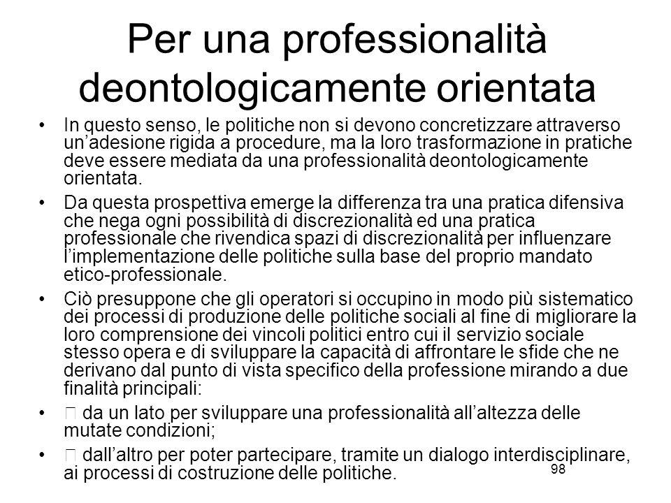 98 Per una professionalità deontologicamente orientata In questo senso, le politiche non si devono concretizzare attraverso un'adesione rigida a procedure, ma la loro trasformazione in pratiche deve essere mediata da una professionalità deontologicamente orientata.
