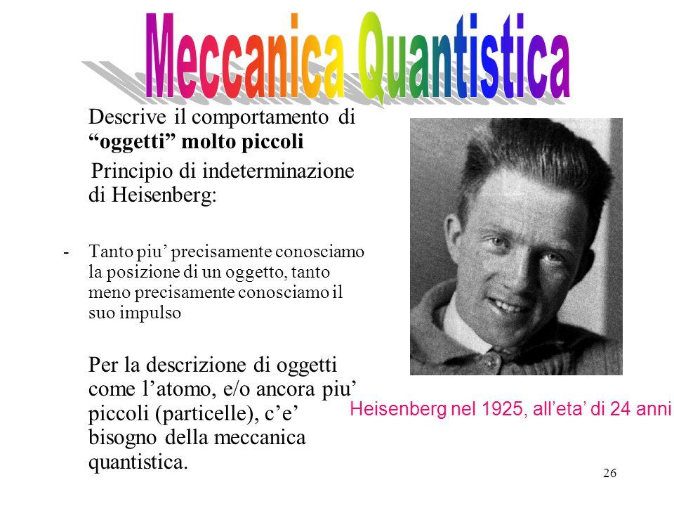 26 Descrive il comportamento di oggetti molto piccoli Principio di indeterminazione di Heisenberg: -Tanto piu' precisamente conosciamo la posizione di un oggetto, tanto meno precisamente conosciamo il suo impulso Per la descrizione di oggetti come l'atomo, e/o ancora piu' piccoli (particelle), c'e' bisogno della meccanica quantistica.