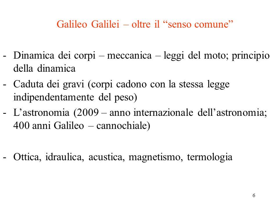 6 Galileo Galilei – oltre il senso comune -Dinamica dei corpi – meccanica – leggi del moto; principio della dinamica -Caduta dei gravi (corpi cadono con la stessa legge indipendentamente del peso) -L'astronomia (2009 – anno internazionale dell'astronomia; 400 anni Galileo – cannochiale) -Ottica, idraulica, acustica, magnetismo, termologia
