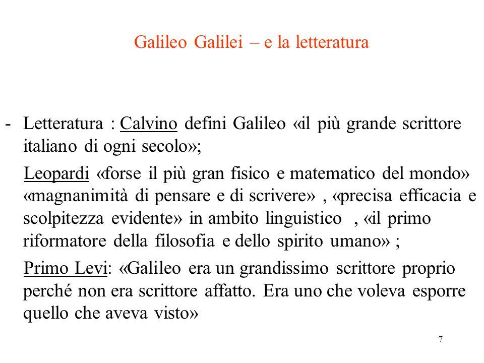 7 Galileo Galilei – e la letteratura -Letteratura : Calvino defini Galileo «il più grande scrittore italiano di ogni secolo»; Leopardi «forse il più gran fisico e matematico del mondo» «magnanimità di pensare e di scrivere», «precisa efficacia e scolpitezza evidente» in ambito linguistico, «il primo riformatore della filosofia e dello spirito umano» ; Primo Levi: «Galileo era un grandissimo scrittore proprio perché non era scrittore affatto.