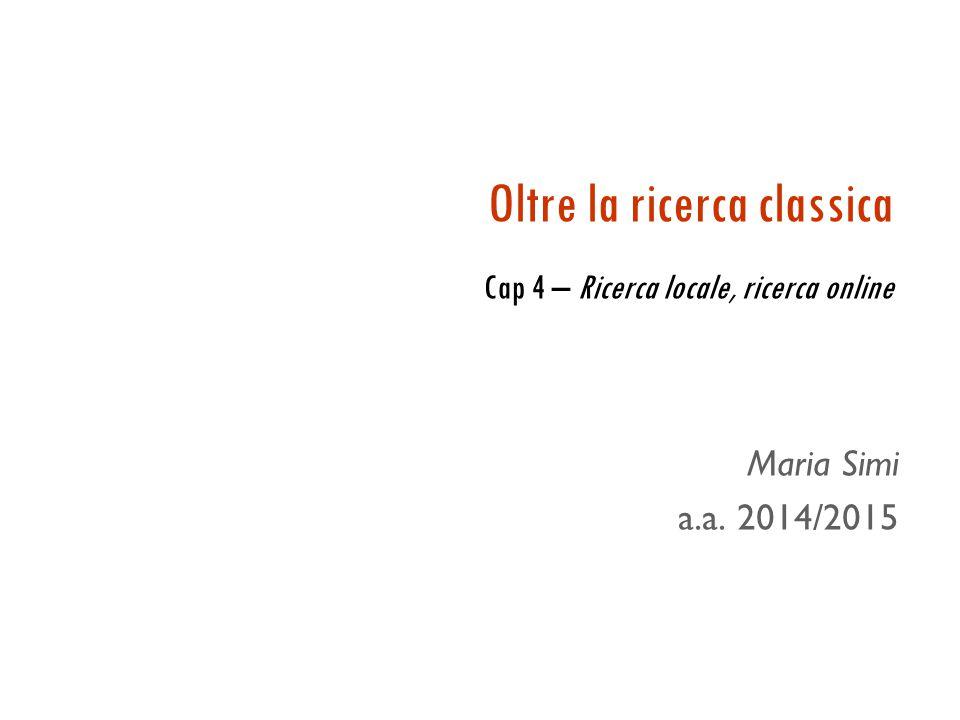 Oltre la ricerca classica Cap 4 – Ricerca locale, ricerca online Maria Simi a.a. 2014/2015
