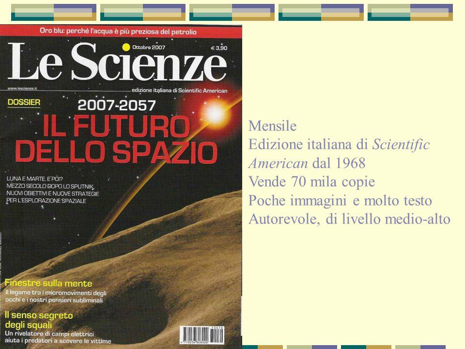Mensile Edizione italiana di Scientific American dal 1968 Vende 70 mila copie Poche immagini e molto testo Autorevole, di livello medio-alto