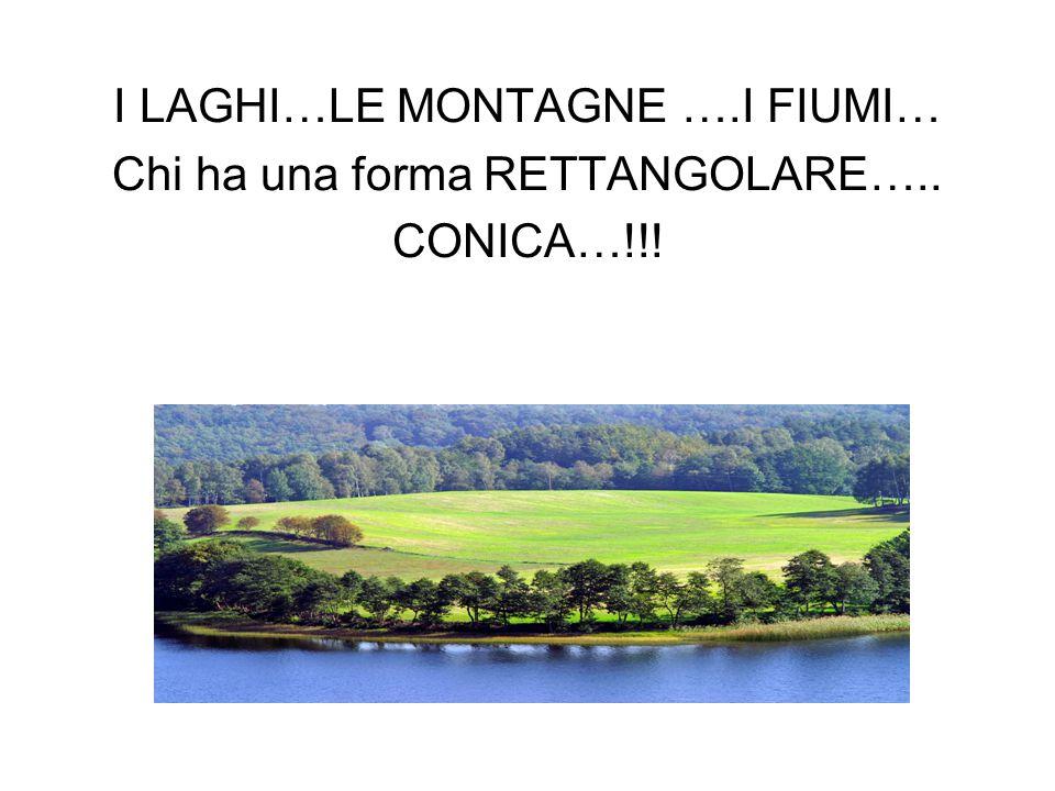 I LAGHI…LE MONTAGNE ….I FIUMI… Chi ha una forma RETTANGOLARE….. CONICA…!!!