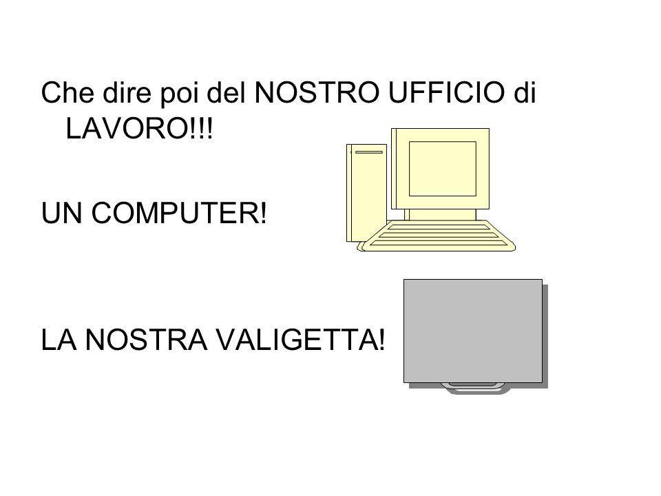 Che dire poi del NOSTRO UFFICIO di LAVORO!!! UN COMPUTER! LA NOSTRA VALIGETTA!