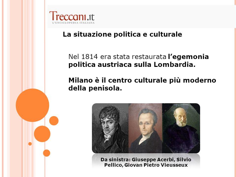 La situazione politica e culturale Nel 1814 era stata restaurata l'egemonia politica austriaca sulla Lombardia. Milano è il centro culturale più moder