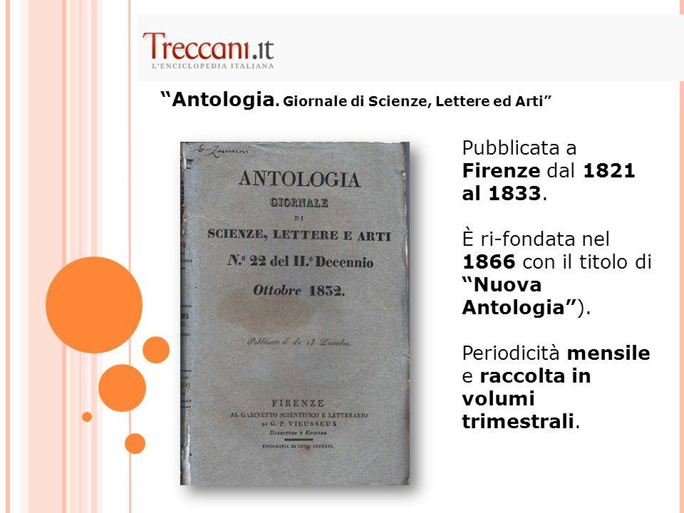 """Pubblicata a Firenze dal 1821 al 1833. È ri-fondata nel 1866 con il titolo di """"Nuova Antologia""""). Periodicità mensile e raccolta in volumi trimestrali"""