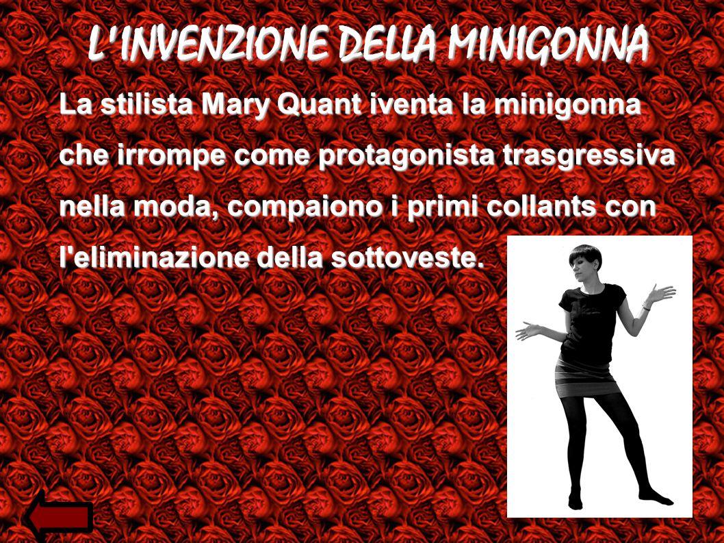 L INVENZIONE DELLA MINIGONNA La stilista Mary Quant iventa la minigonna che irrompe come protagonista trasgressiva nella moda, compaiono i primi collants con l eliminazione della sottoveste.
