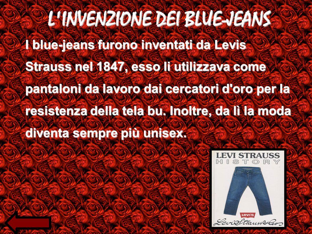 L INVENZIONE DEI BLUE-JEANS I blue-jeans furono inventati da Levis Strauss nel 1847, esso li utilizzava come pantaloni da lavoro dai cercatori d oro per la resistenza della tela bu.