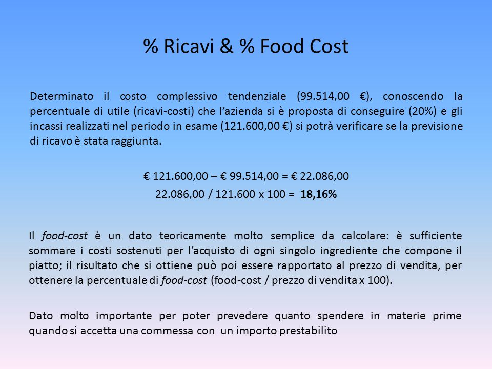% Ricavi & % Food Cost Determinato il costo complessivo tendenziale (99.514,00 €), conoscendo la percentuale di utile (ricavi-costi) che l'azienda si è proposta di conseguire (20%) e gli incassi realizzati nel periodo in esame (121.600,00 €) si potrà verificare se la previsione di ricavo è stata raggiunta.