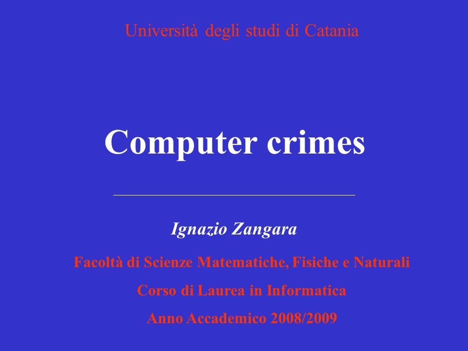 Computer crimes Facoltà di Scienze Matematiche, Fisiche e Naturali Corso di Laurea in Informatica Anno Accademico 2008/2009 Ignazio Zangara Università degli studi di Catania