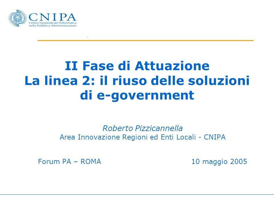 II Fase di Attuazione La linea 2: il riuso delle soluzioni di e-government Roberto Pizzicannella Area Innovazione Regioni ed Enti Locali - CNIPA Forum
