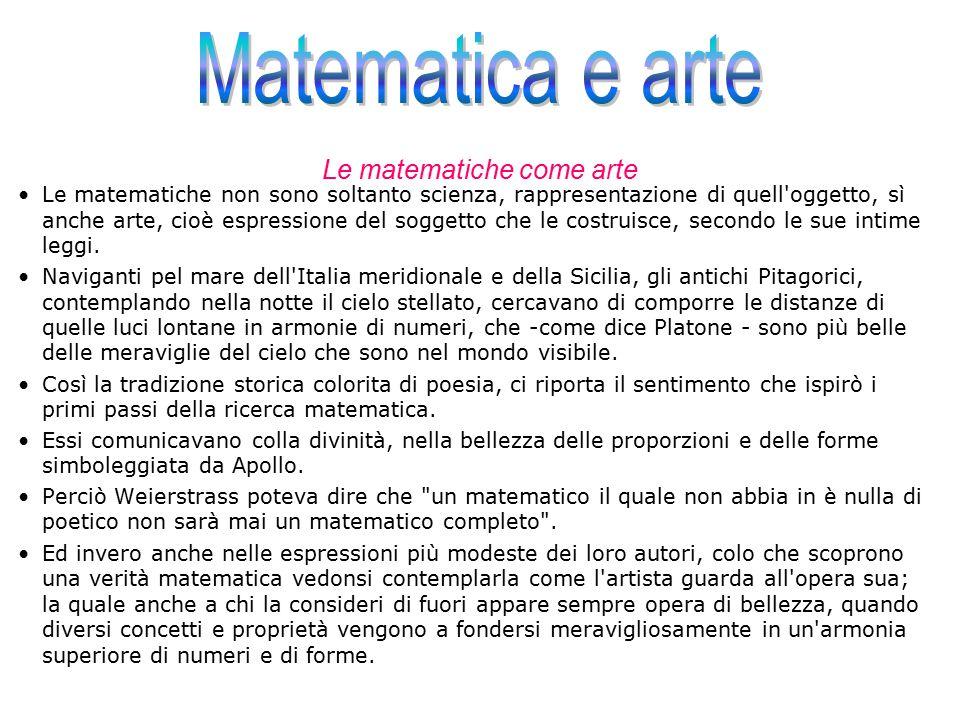Le matematiche come arte Le matematiche non sono soltanto scienza, rappresentazione di quell'oggetto, sì anche arte, cioè espressione del soggetto che