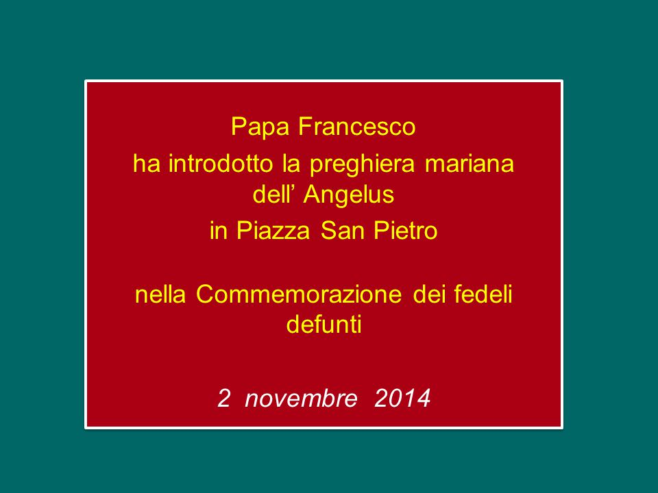 Papa Francesco ha introdotto la preghiera mariana dell' Angelus in Piazza San Pietro nella Commemorazione dei fedeli defunti 2 novembre 2014 Papa Francesco ha introdotto la preghiera mariana dell' Angelus in Piazza San Pietro nella Commemorazione dei fedeli defunti 2 novembre 2014
