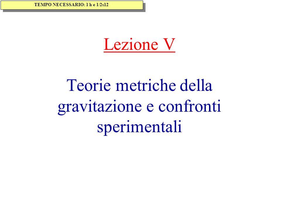 Lezione V Teorie metriche della gravitazione e confronti sperimentali TEMPO NECESSARIO: 1 h e 1/2s12
