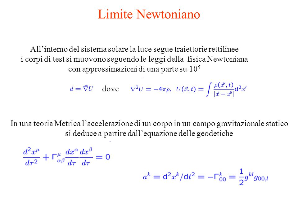 Limite Newtoniano All'interno del sistema solare la luce segue traiettorie rettilinee i corpi di test si muovono seguendo le leggi della fisica Newtoniana con approssimazioni di una parte su 10 5 In una teoria Metrica l'accelerazione di un corpo in un campo gravitazionale statico si deduce a partire dall'equazione delle geodetiche dove