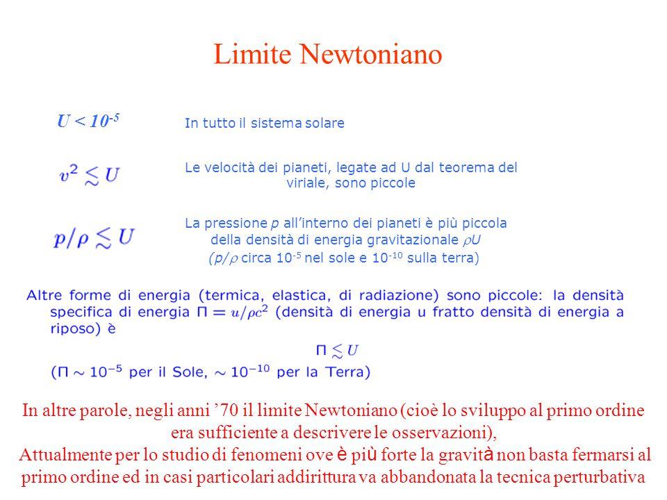 In altre parole, negli anni '70 il limite Newtoniano (cioè lo sviluppo al primo ordine era sufficiente a descrivere le osservazioni), Attualmente per lo studio di fenomeni ove è pi ù forte la gravit à non basta fermarsi al primo ordine ed in casi particolari addirittura va abbandonata la tecnica perturbativa Le velocità dei pianeti, legate ad U dal teorema del viriale, sono piccole La pressione p all'interno dei pianeti è più piccola della densità di energia gravitazionale  U (p/  circa 10 -5 nel sole e 10 -10 sulla terra) In tutto il sistema solare U < 10 -5 Limite Newtoniano